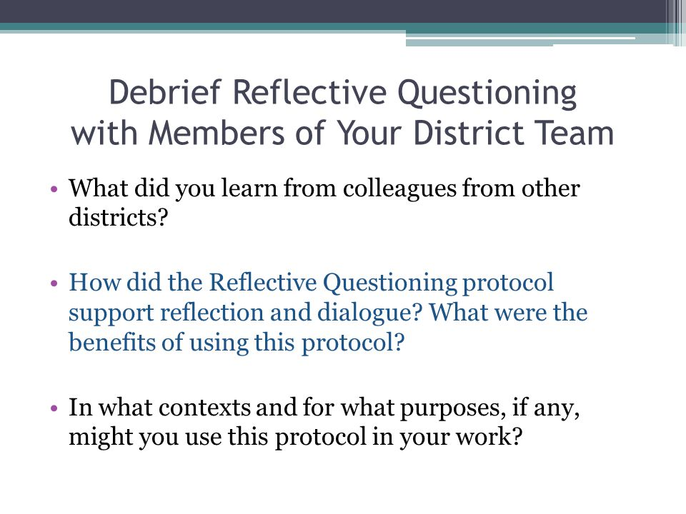 Debrief Reflective Questioning with Members of Your District Team What did you learn from colleagues from other districts? How did the Reflective Ques