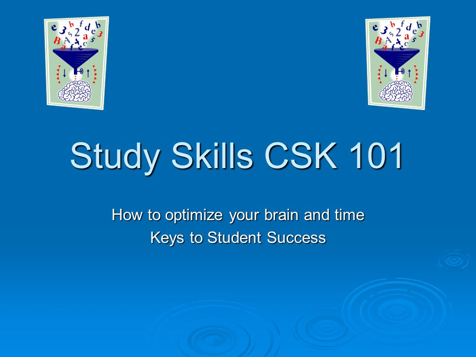 Study Skills CSK 101 How to optimize your brain and time Keys to Student Success