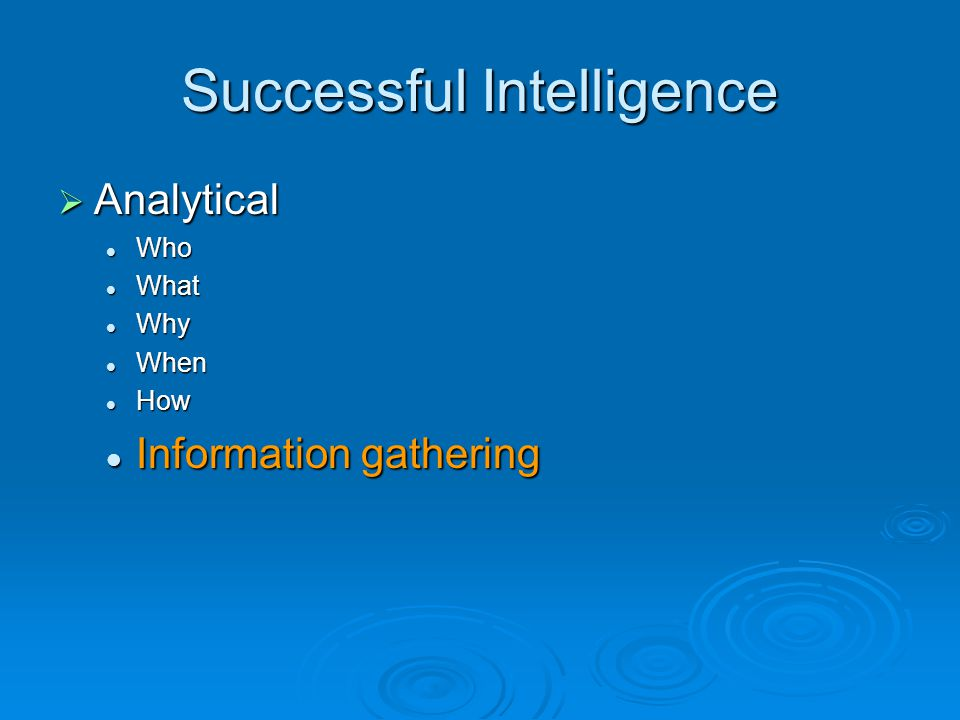 Successful Intelligence  Analytical Who Who What What Why Why When When How How Information gathering Information gathering