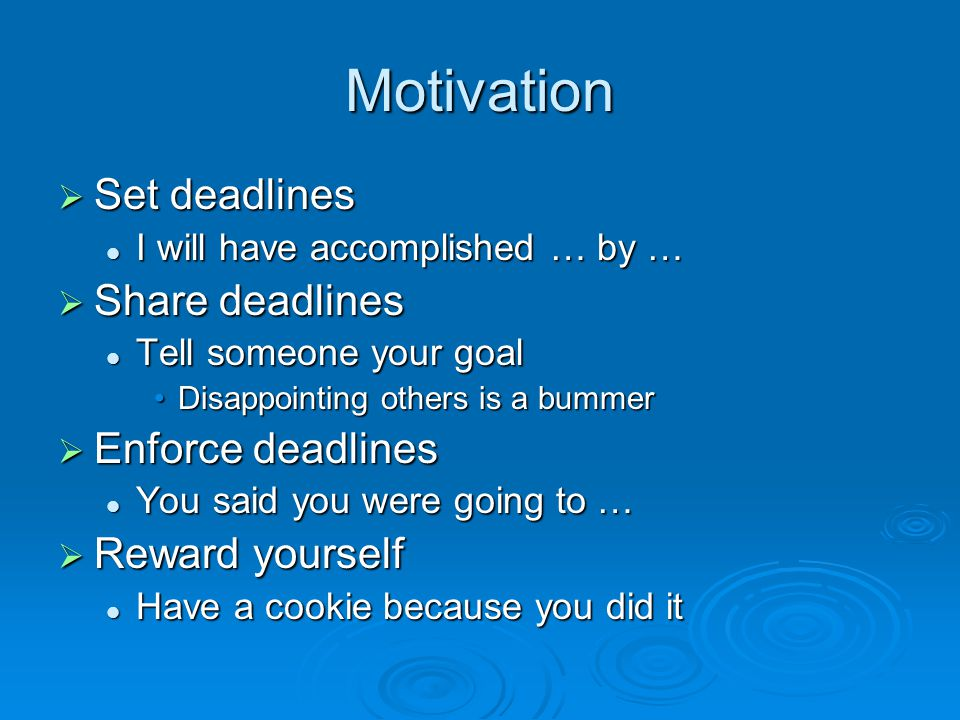 Motivation  Set deadlines I will have accomplished … by … I will have accomplished … by …  Share deadlines Tell someone your goal Tell someone your goal Disappointing others is a bummerDisappointing others is a bummer  Enforce deadlines You said you were going to … You said you were going to …  Reward yourself Have a cookie because you did it Have a cookie because you did it