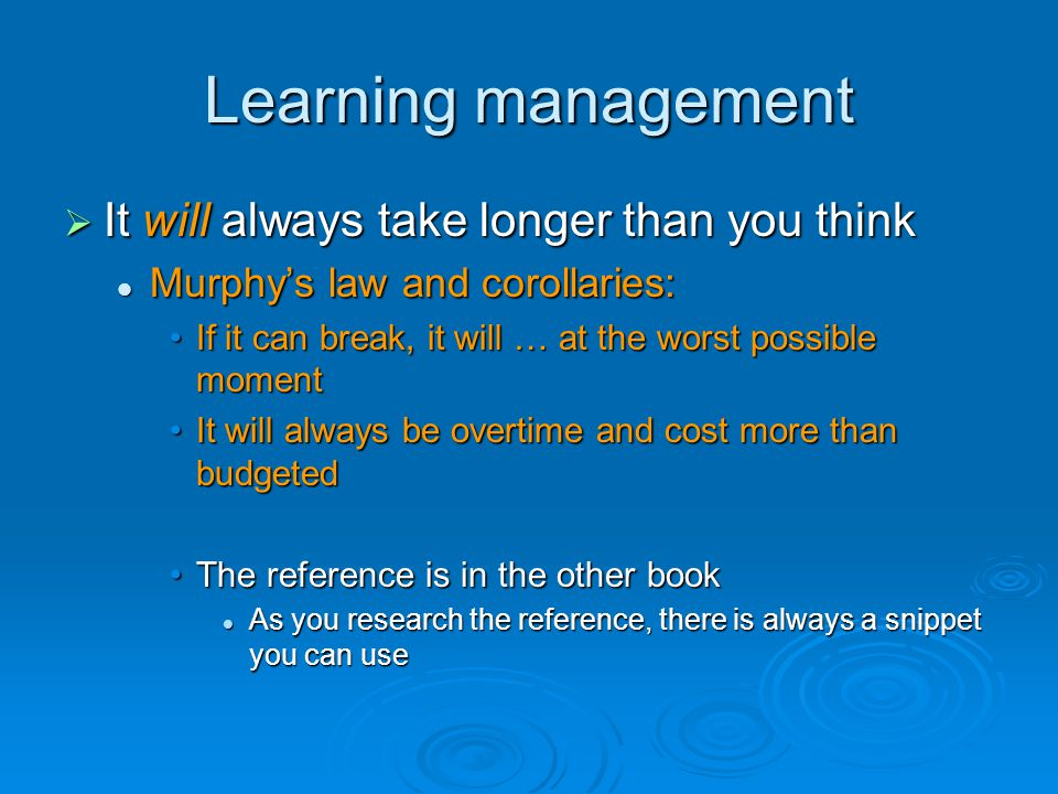 Learning management  It will always take longer than you think Murphy's law and corollaries: Murphy's law and corollaries: If it can break, it will … at the worst possible momentIf it can break, it will … at the worst possible moment It will always be overtime and cost more than budgetedIt will always be overtime and cost more than budgeted The reference is in the other bookThe reference is in the other book As you research the reference, there is always a snippet you can use As you research the reference, there is always a snippet you can use