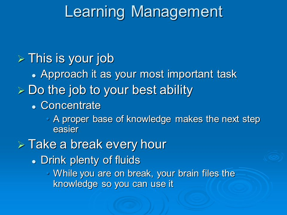 Learning Management  This is your job Approach it as your most important task Approach it as your most important task  Do the job to your best abili