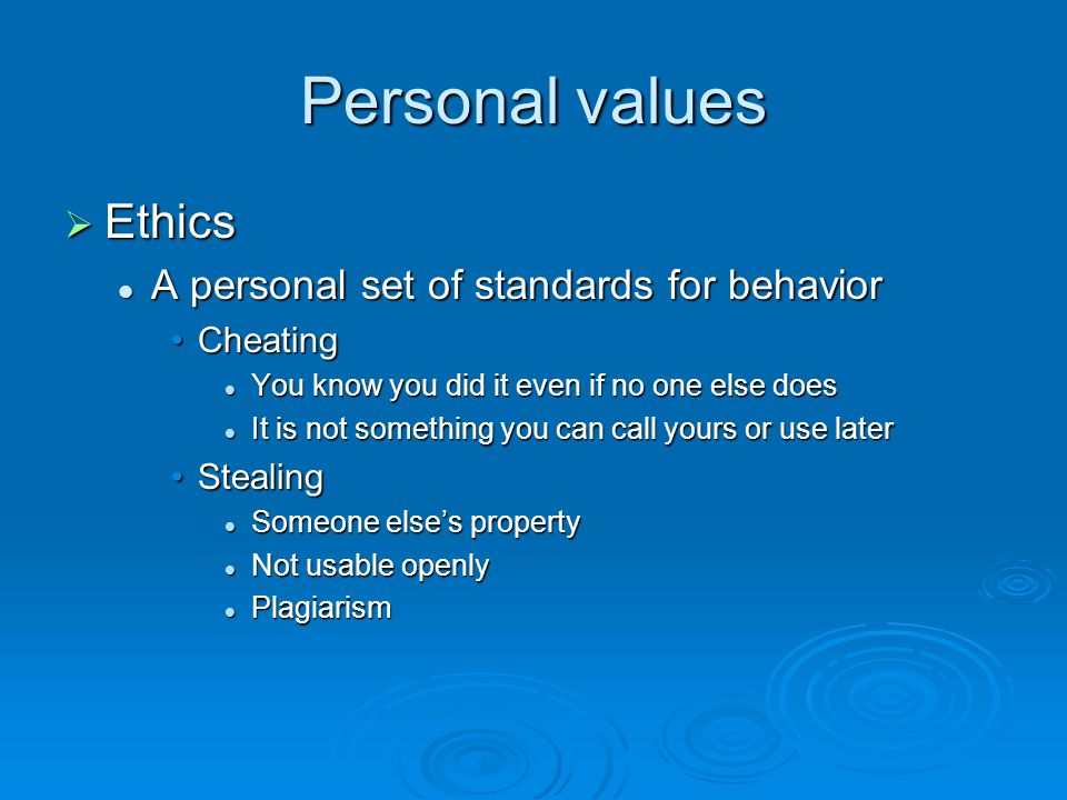 Personal values  Ethics A personal set of standards for behavior A personal set of standards for behavior CheatingCheating You know you did it even if no one else does You know you did it even if no one else does It is not something you can call yours or use later It is not something you can call yours or use later StealingStealing Someone else's property Someone else's property Not usable openly Not usable openly Plagiarism Plagiarism