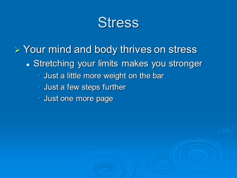 Stress  Your mind and body thrives on stress Stretching your limits makes you stronger Stretching your limits makes you stronger Just a little more weight on the barJust a little more weight on the bar Just a few steps furtherJust a few steps further Just one more pageJust one more page
