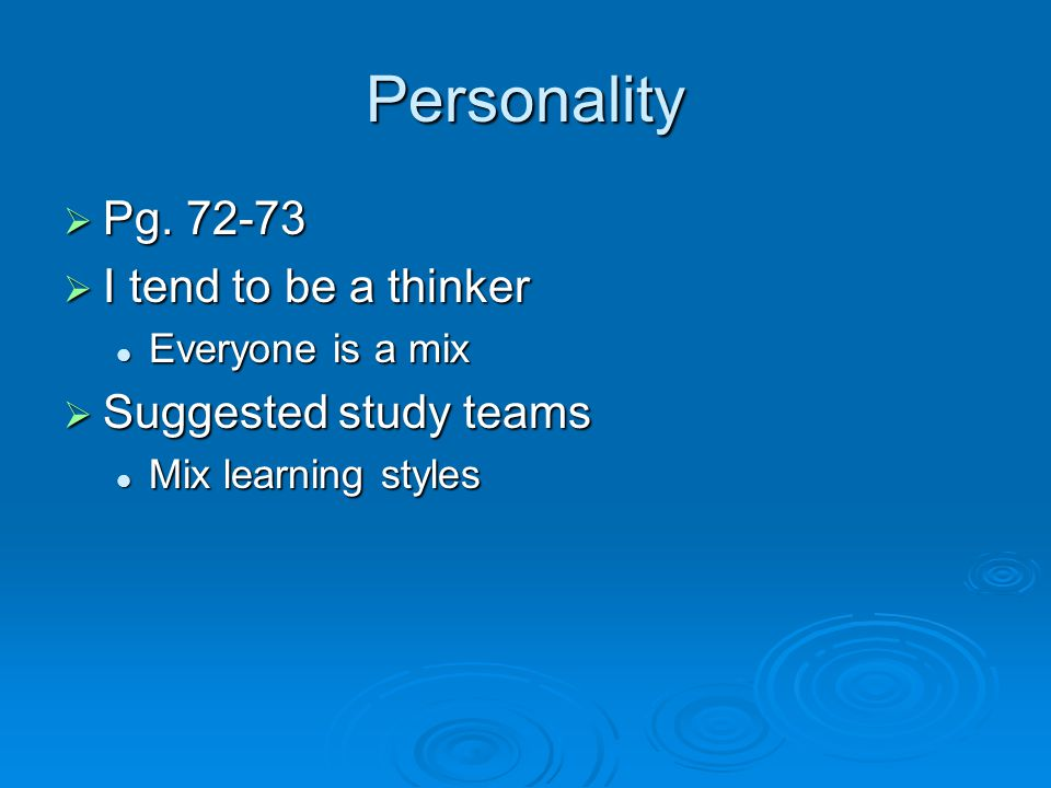 Personality  Pg. 72-73  I tend to be a thinker Everyone is a mix Everyone is a mix  Suggested study teams Mix learning styles Mix learning styles
