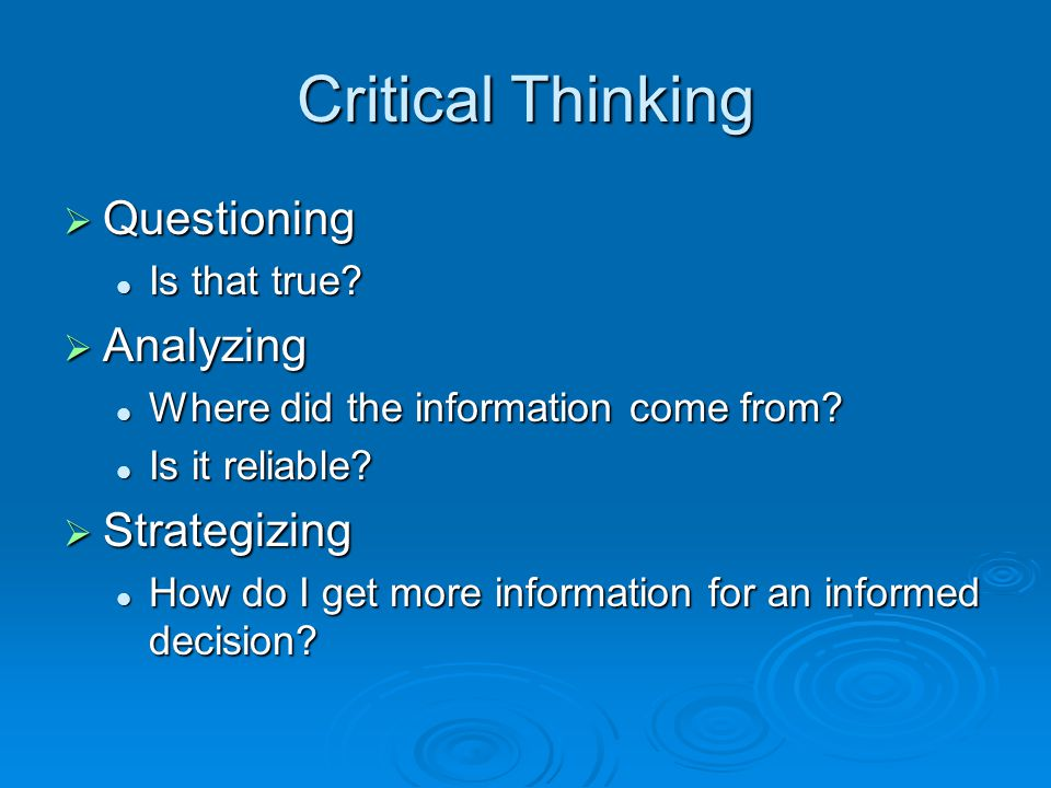 Critical Thinking  Questioning Is that true. Is that true.