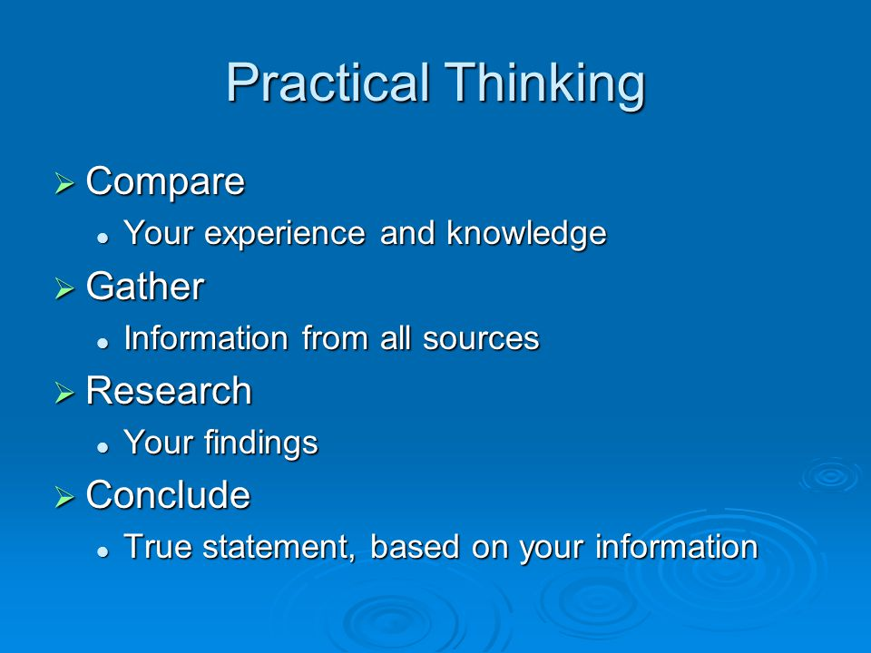 Practical Thinking  Compare Your experience and knowledge Your experience and knowledge  Gather Information from all sources Information from all sources  Research Your findings Your findings  Conclude True statement, based on your information True statement, based on your information