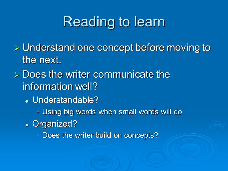 Reading to learn  Understand one concept before moving to the next.