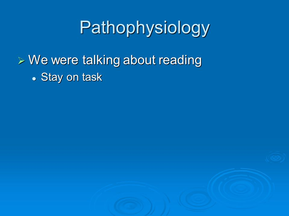 Pathophysiology  We were talking about reading Stay on task Stay on task