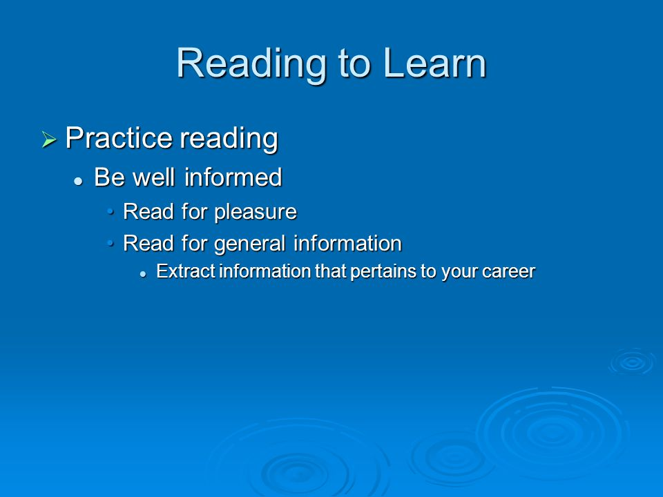 Reading to Learn  Practice reading Be well informed Be well informed Read for pleasureRead for pleasure Read for general informationRead for general information Extract information that pertains to your career Extract information that pertains to your career