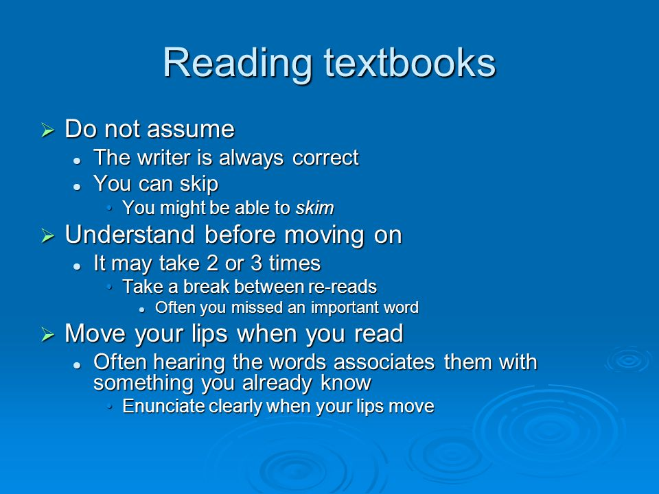 Reading textbooks  Do not assume The writer is always correct The writer is always correct You can skip You can skip You might be able to skimYou might be able to skim  Understand before moving on It may take 2 or 3 times It may take 2 or 3 times Take a break between re-readsTake a break between re-reads Often you missed an important word Often you missed an important word  Move your lips when you read Often hearing the words associates them with something you already know Often hearing the words associates them with something you already know Enunciate clearly when your lips moveEnunciate clearly when your lips move