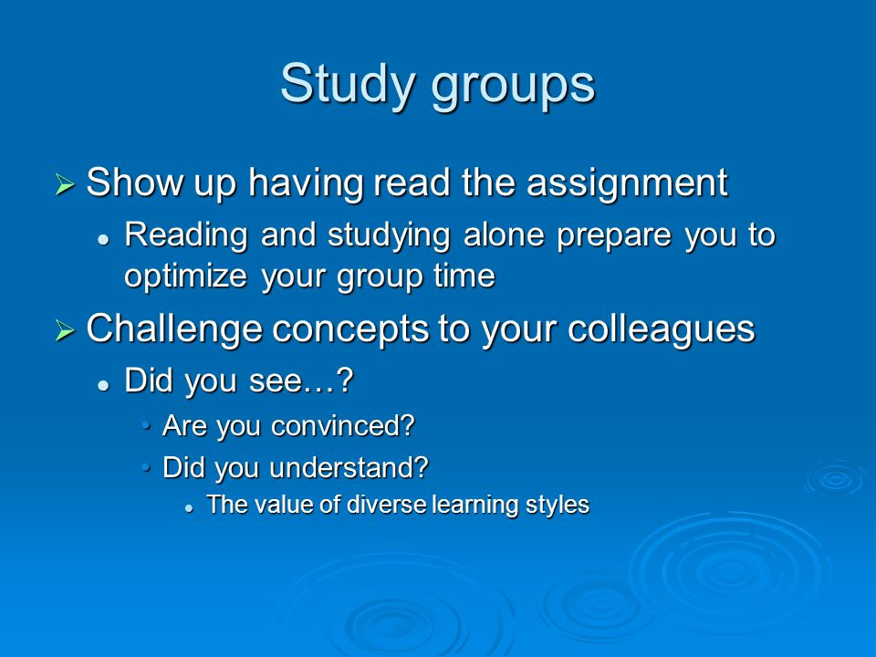 Study groups  Show up having read the assignment Reading and studying alone prepare you to optimize your group time Reading and studying alone prepare you to optimize your group time  Challenge concepts to your colleagues Did you see….