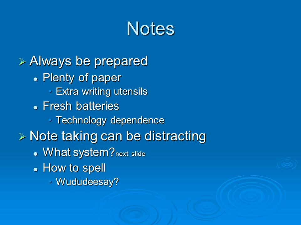Notes  Always be prepared Plenty of paper Plenty of paper Extra writing utensilsExtra writing utensils Fresh batteries Fresh batteries Technology dependenceTechnology dependence  Note taking can be distracting What system.