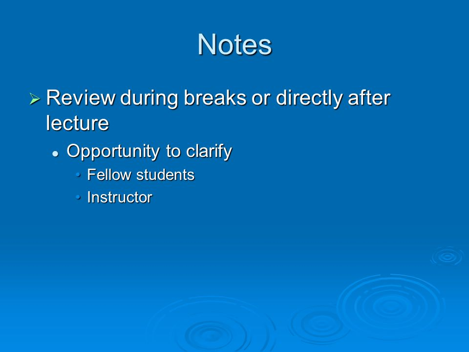 Notes  Review during breaks or directly after lecture Opportunity to clarify Opportunity to clarify Fellow studentsFellow students InstructorInstructor
