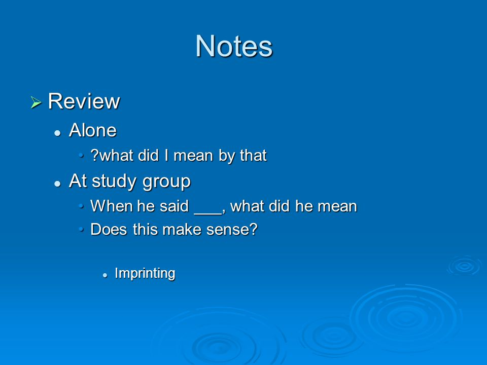 Notes  Review Alone Alone what did I mean by that what did I mean by that At study group At study group When he said ___, what did he meanWhen he said ___, what did he mean Does this make sense Does this make sense.