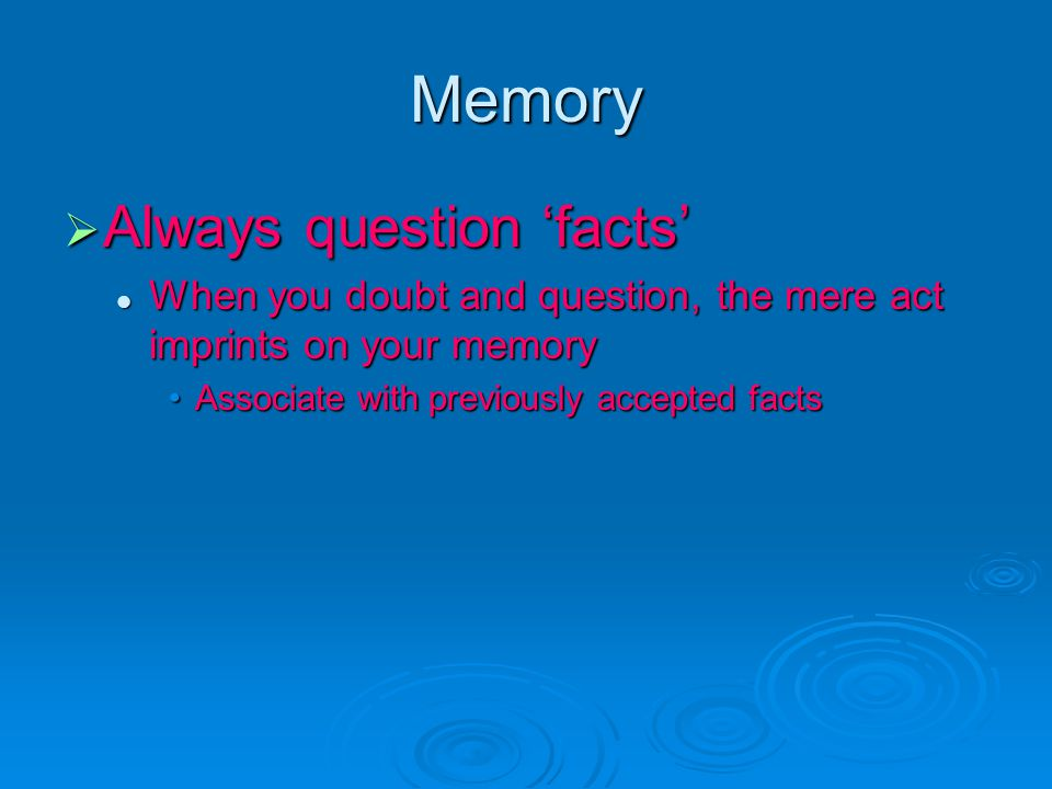 Memory  Always question 'facts' When you doubt and question, the mere act imprints on your memory When you doubt and question, the mere act imprints on your memory Associate with previously accepted factsAssociate with previously accepted facts