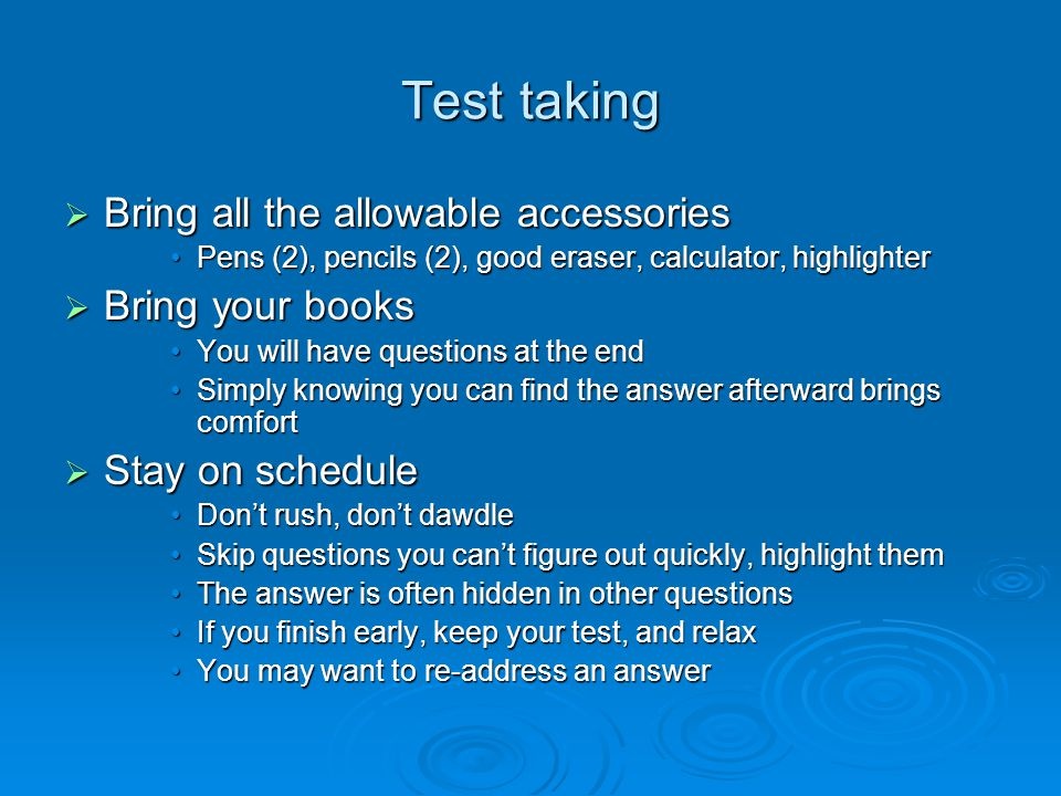 Test taking  Bring all the allowable accessories Pens (2), pencils (2), good eraser, calculator, highlighterPens (2), pencils (2), good eraser, calculator, highlighter  Bring your books You will have questions at the endYou will have questions at the end Simply knowing you can find the answer afterward brings comfortSimply knowing you can find the answer afterward brings comfort  Stay on schedule Don't rush, don't dawdleDon't rush, don't dawdle Skip questions you can't figure out quickly, highlight themSkip questions you can't figure out quickly, highlight them The answer is often hidden in other questionsThe answer is often hidden in other questions If you finish early, keep your test, and relaxIf you finish early, keep your test, and relax You may want to re-address an answerYou may want to re-address an answer