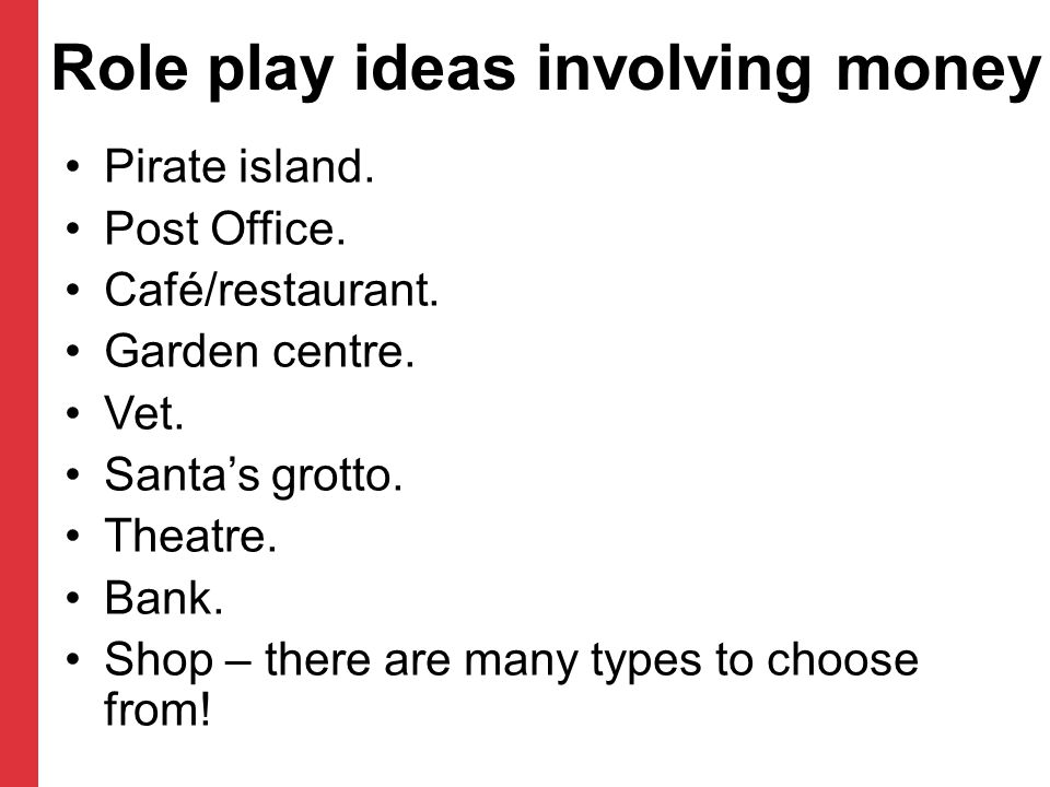 Role play ideas involving money Pirate island. Post Office. Café/restaurant. Garden centre. Vet. Santa's grotto. Theatre. Bank. Shop – there are many