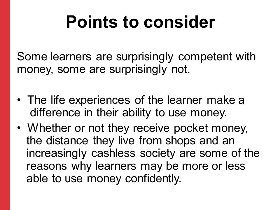 Points to consider Some learners are surprisingly competent with money, some are surprisingly not. The life experiences of the learner make a differen