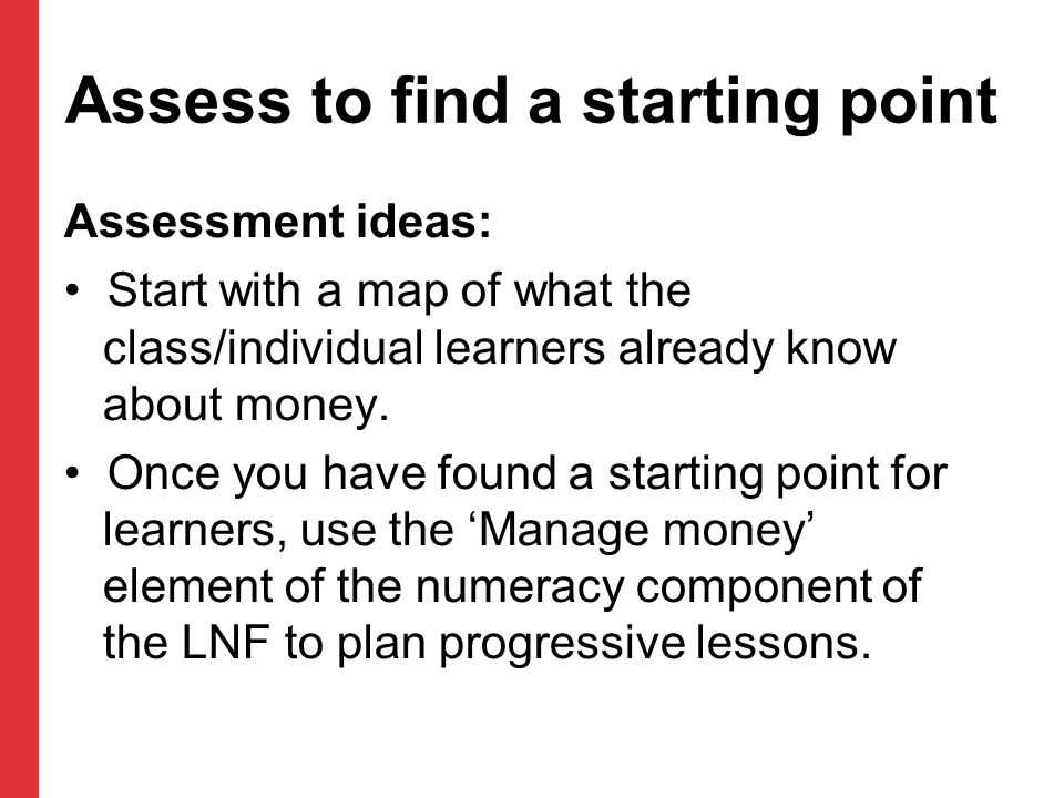 Assess to find a starting point Assessment ideas: Start with a map of what the class/individual learners already know about money. Once you have found