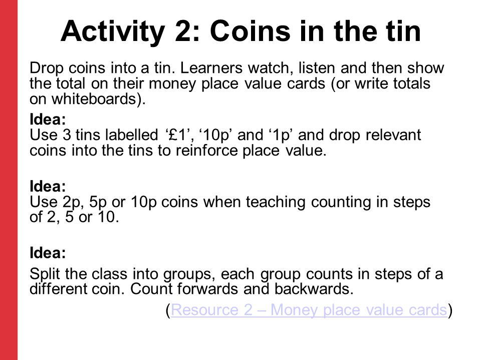 Activity 2: Coins in the tin Drop coins into a tin. Learners watch, listen and then show the total on their money place value cards (or write totals o