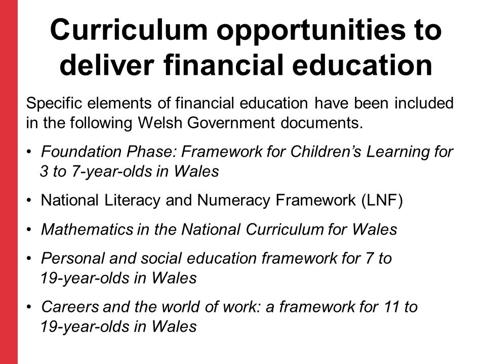 Curriculum opportunities to deliver financial education Specific elements of financial education have been included in the following Welsh Government
