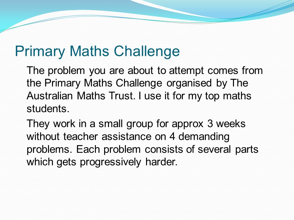 Primary Maths Challenge The problem you are about to attempt comes from the Primary Maths Challenge organised by The Australian Maths Trust.