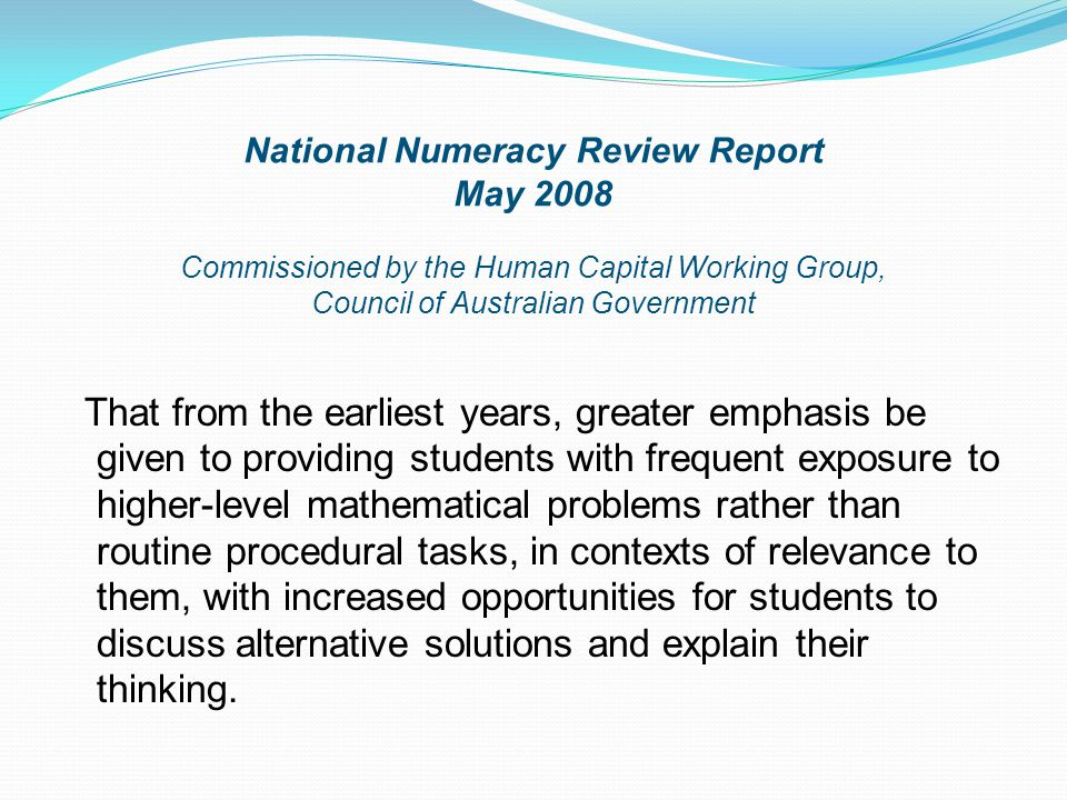 National Numeracy Review Report May 2008 Commissioned by the Human Capital Working Group, Council of Australian Government That from the earliest years, greater emphasis be given to providing students with frequent exposure to higher-level mathematical problems rather than routine procedural tasks, in contexts of relevance to them, with increased opportunities for students to discuss alternative solutions and explain their thinking.