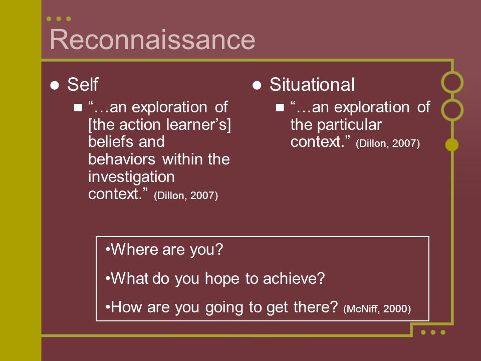 Reconnaissance Self …an exploration of [the action learner's] beliefs and behaviors within the investigation context. (Dillon, 2007) Situational …an exploration of the particular context. (Dillon, 2007) Where are you.