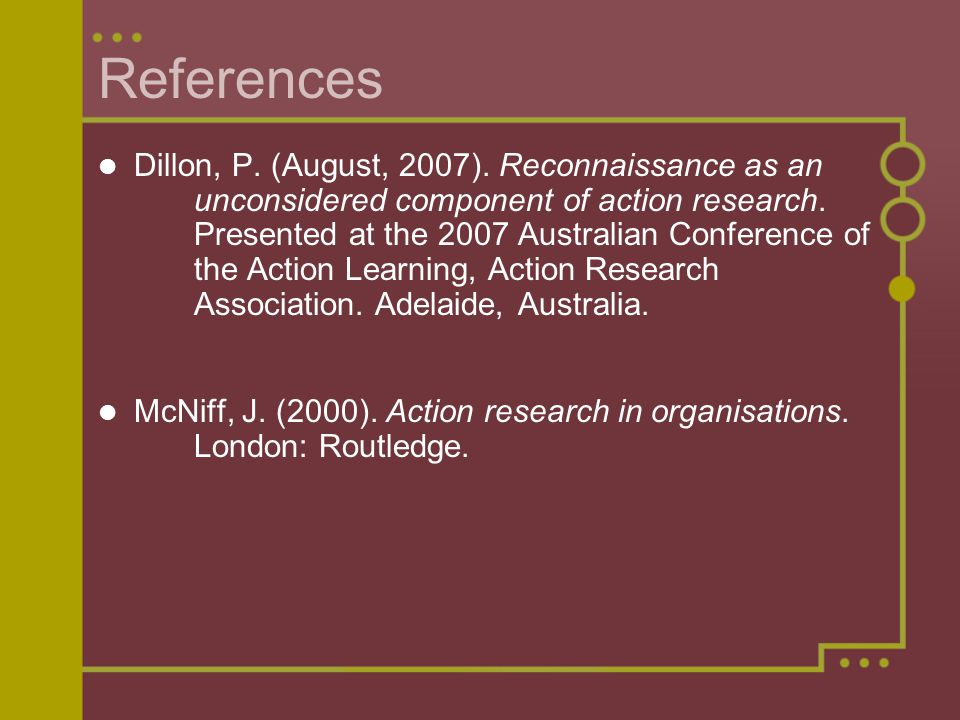 References Dillon, P. (August, 2007). Reconnaissance as an unconsidered component of action research. Presented at the 2007 Australian Conference of t
