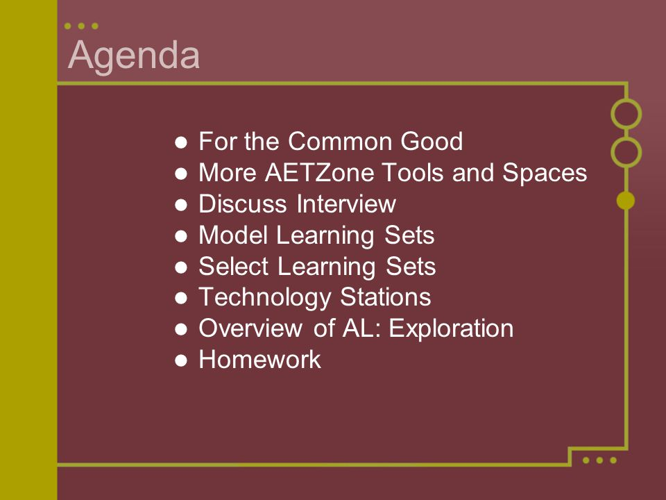 Agenda For the Common Good More AETZone Tools and Spaces Discuss Interview Model Learning Sets Select Learning Sets Technology Stations Overview of AL: Exploration Homework