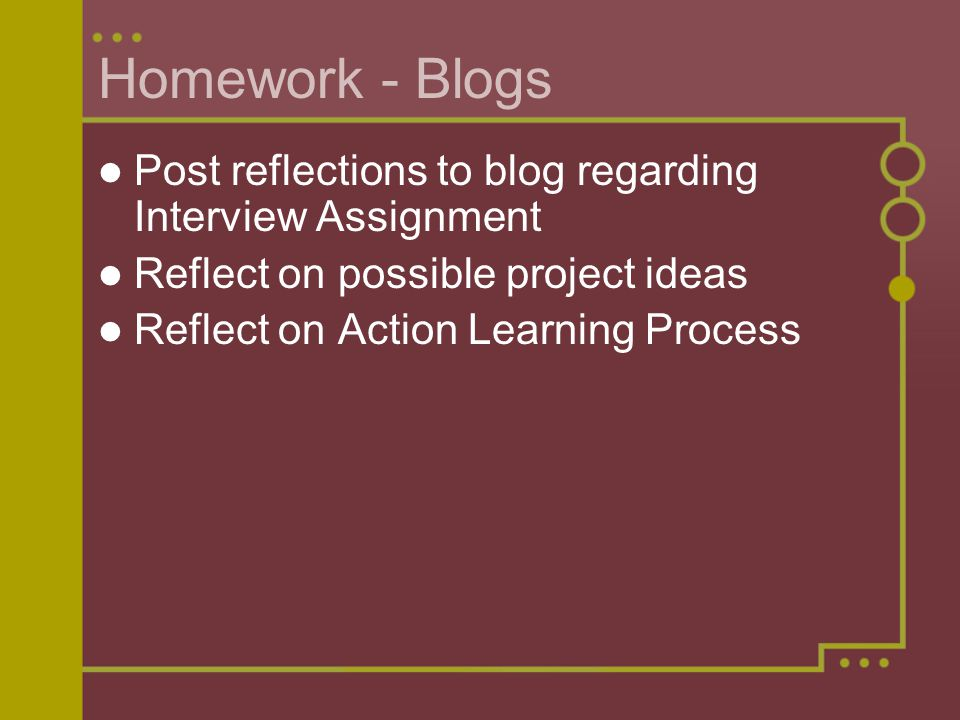 Homework - Blogs Post reflections to blog regarding Interview Assignment Reflect on possible project ideas Reflect on Action Learning Process