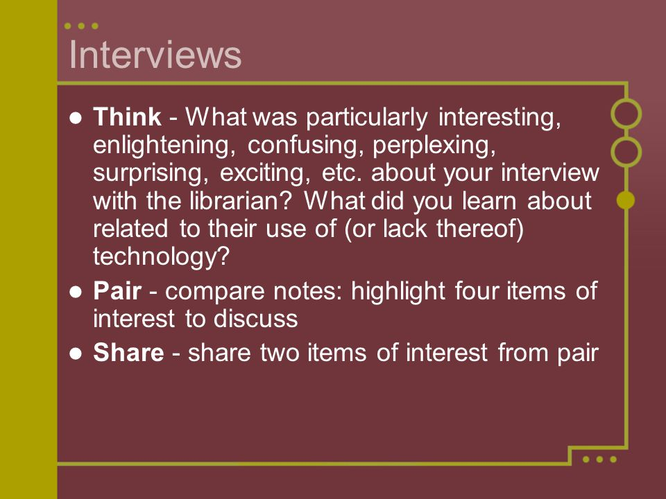 Interviews Think - What was particularly interesting, enlightening, confusing, perplexing, surprising, exciting, etc. about your interview with the li