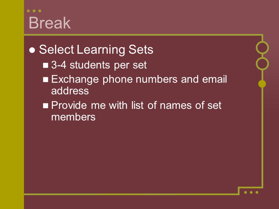 Break Select Learning Sets 3-4 students per set Exchange phone numbers and email address Provide me with list of names of set members