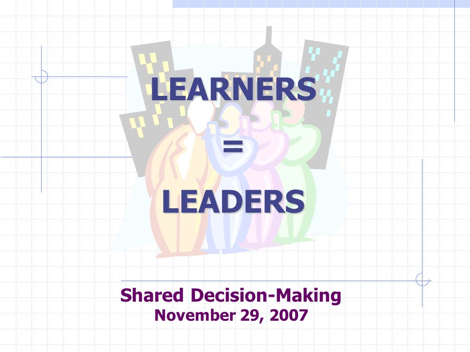Shared Decision-Making November 29, 2007 LEARNERS=LEADERS