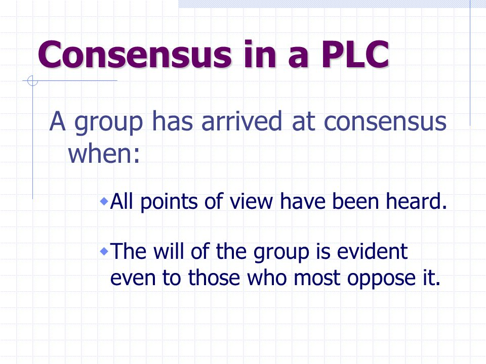 Consensus in a PLC A group has arrived at consensus when:  All points of view have been heard.