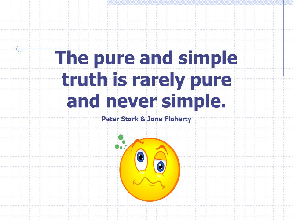 The pure and simple truth is rarely pure and never simple. Peter Stark & Jane Flaherty