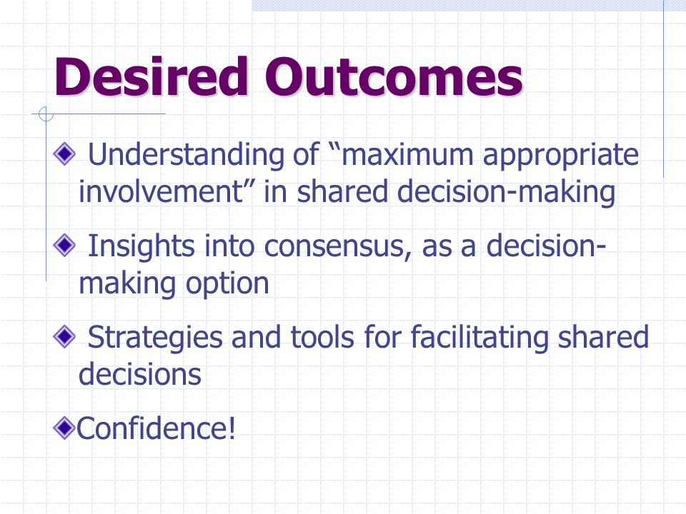 Desired Outcomes Understanding of maximum appropriate involvement in shared decision-making Insights into consensus, as a decision- making option Strategies and tools for facilitating shared decisions Confidence!