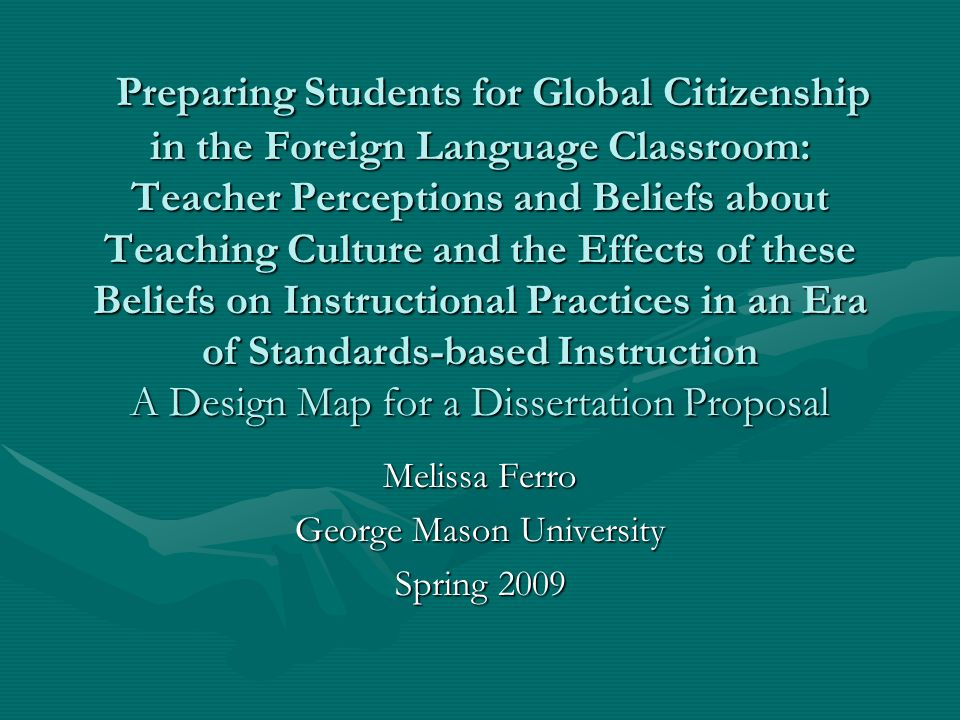 Preparing Students for Global Citizenship in the Foreign Language Classroom: Teacher Perceptions and Beliefs about Teaching Culture and the Effects of these Beliefs on Instructional Practices in an Era of Standards-based Instruction A Design Map for a Dissertation Proposal Preparing Students for Global Citizenship in the Foreign Language Classroom: Teacher Perceptions and Beliefs about Teaching Culture and the Effects of these Beliefs on Instructional Practices in an Era of Standards-based Instruction A Design Map for a Dissertation Proposal Melissa Ferro George Mason University Spring 2009