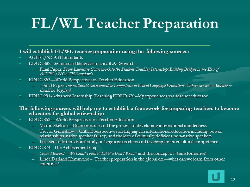13 FL/WL Teacher Preparation I will establish FL/WL teacher preparation using the following sources: ACTFL/NCATE StandardsACTFL/NCATE Standards EDUC 8
