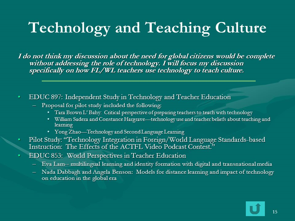 15 Technology and Teaching Culture I do not think my discussion about the need for global citizens would be complete without addressing the role of te