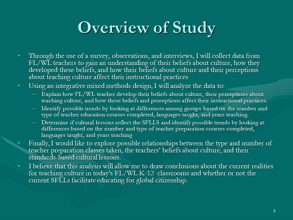 3 Overview of Study Through the use of a survey, observations, and interviews, I will collect data from FL/WL teachers to gain an understanding of the