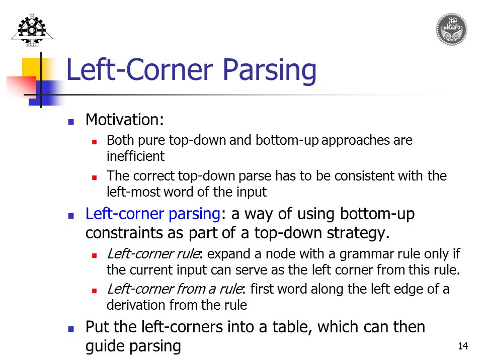14 Left-Corner Parsing Motivation: Both pure top-down and bottom-up approaches are inefficient The correct top-down parse has to be consistent with th