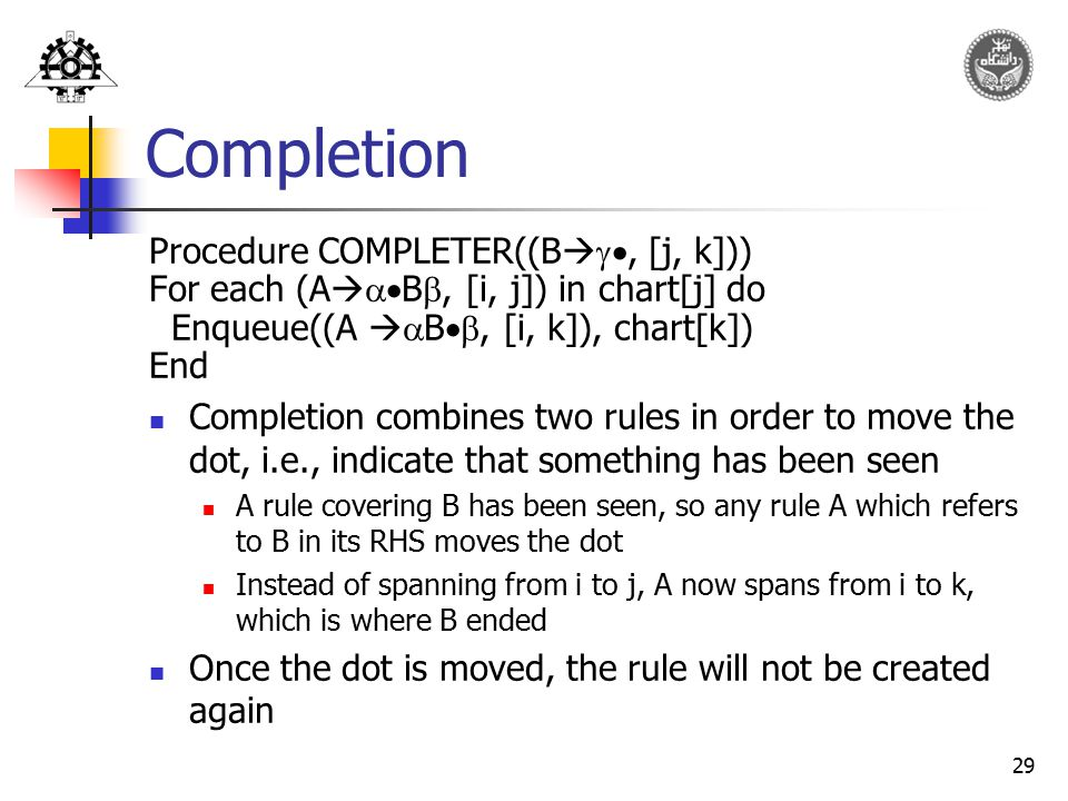 29 Completion Procedure COMPLETER((B  , [j, k])) For each (A   B , [i, j]) in chart[j] do Enqueue((A   B , [i, k]), chart[k]) End Completio