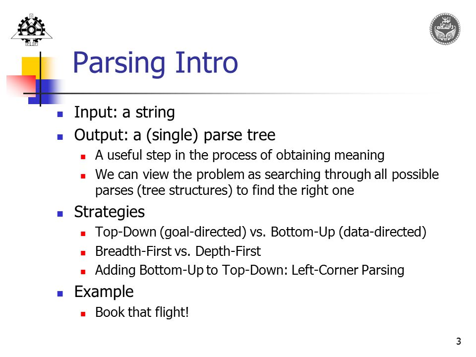 3 Parsing Intro Input: a string Output: a (single) parse tree A useful step in the process of obtaining meaning We can view the problem as searching t