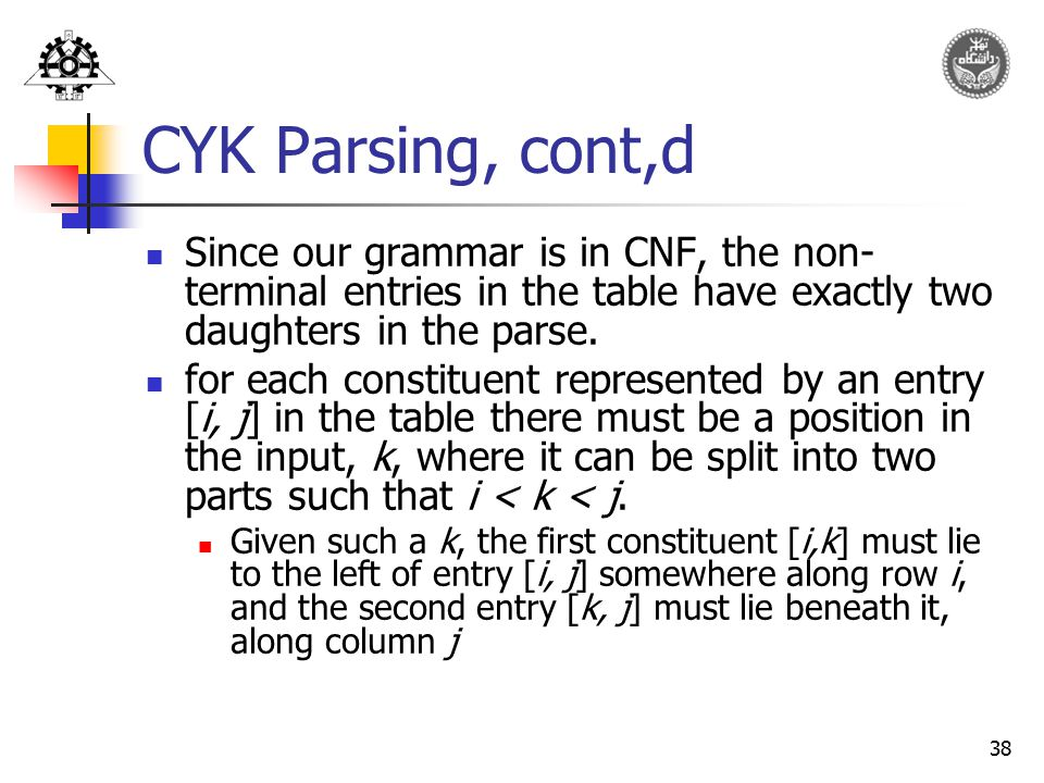 38 CYK Parsing, cont,d Since our grammar is in CNF, the non- terminal entries in the table have exactly two daughters in the parse. for each constitue