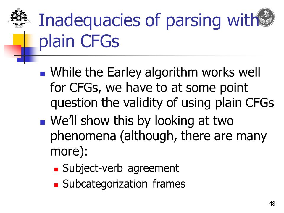 48 Inadequacies of parsing with plain CFGs While the Earley algorithm works well for CFGs, we have to at some point question the validity of using pla