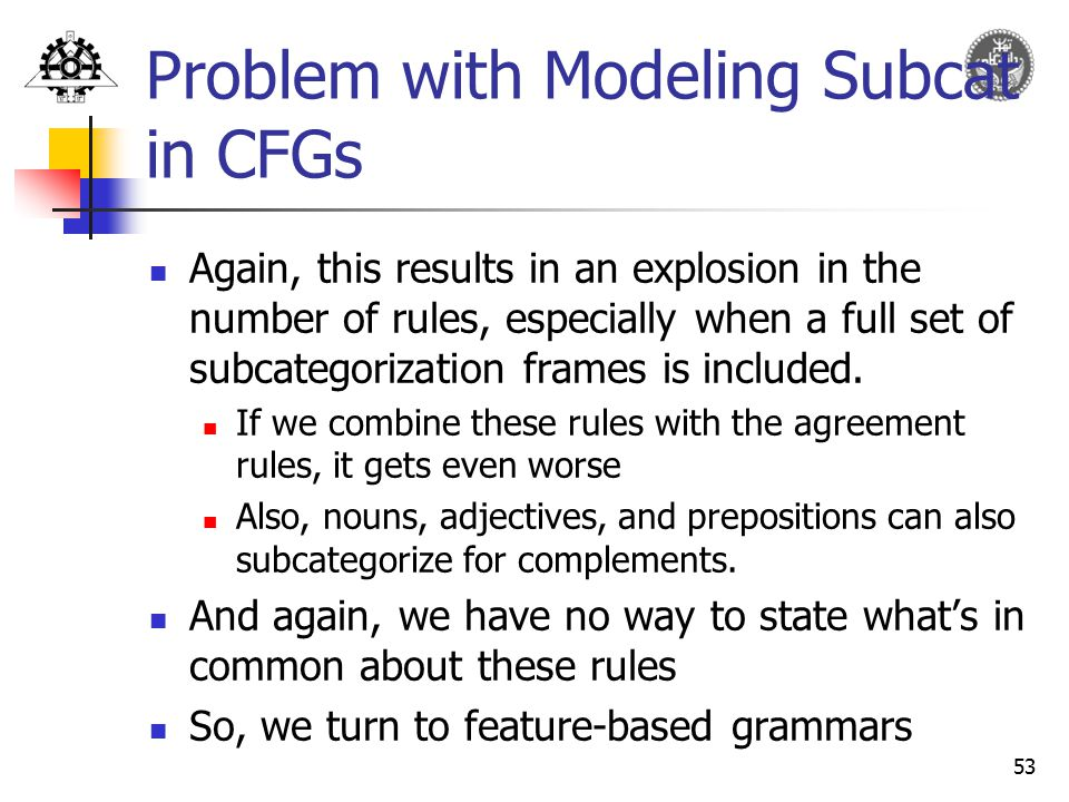 53 Problem with Modeling Subcat in CFGs Again, this results in an explosion in the number of rules, especially when a full set of subcategorization fr