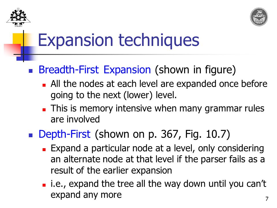 7 Expansion techniques Breadth-First Expansion (shown in figure) All the nodes at each level are expanded once before going to the next (lower) level.