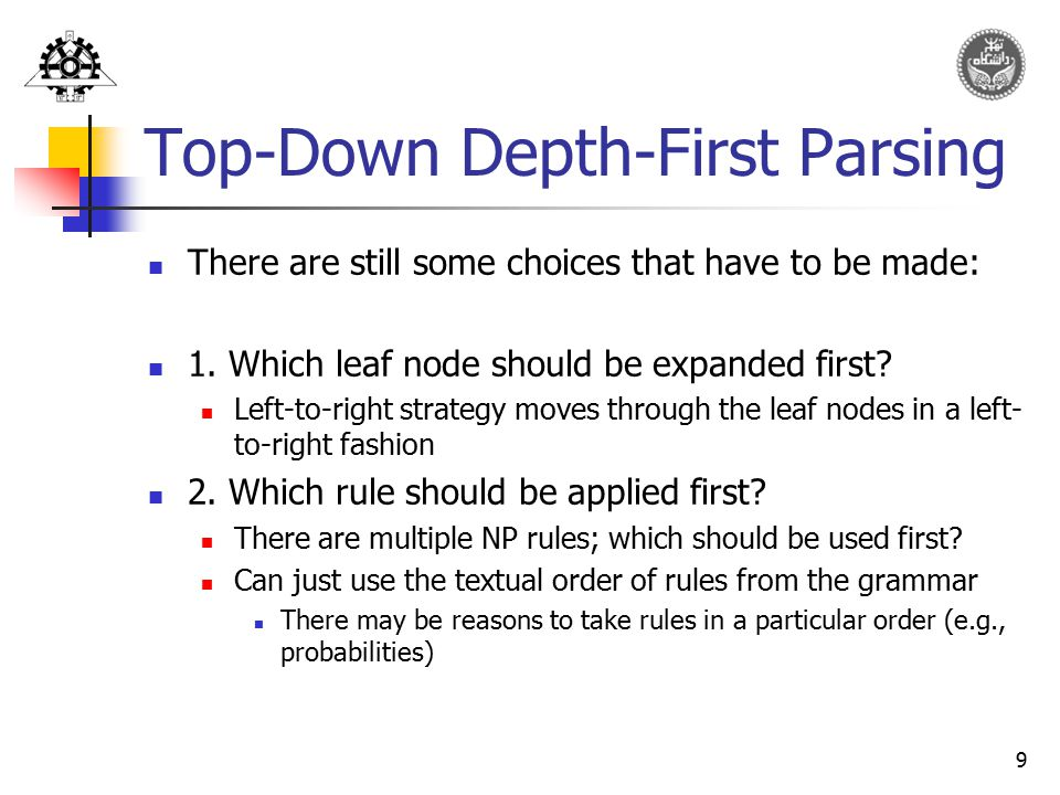 9 Top-Down Depth-First Parsing There are still some choices that have to be made: 1. Which leaf node should be expanded first? Left-to-right strategy